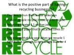 what is the positive part of having recycling businesses