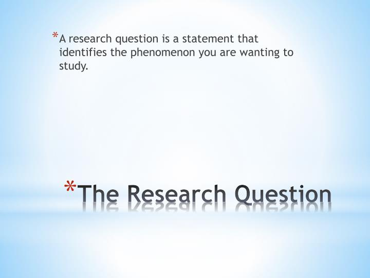 A research question is a statement that identifies the phenomenon you are wanting to study.