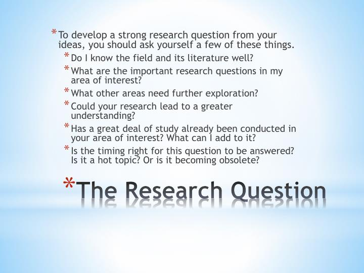 To develop a strong research question from your ideas, you should ask yourself a few of these things.