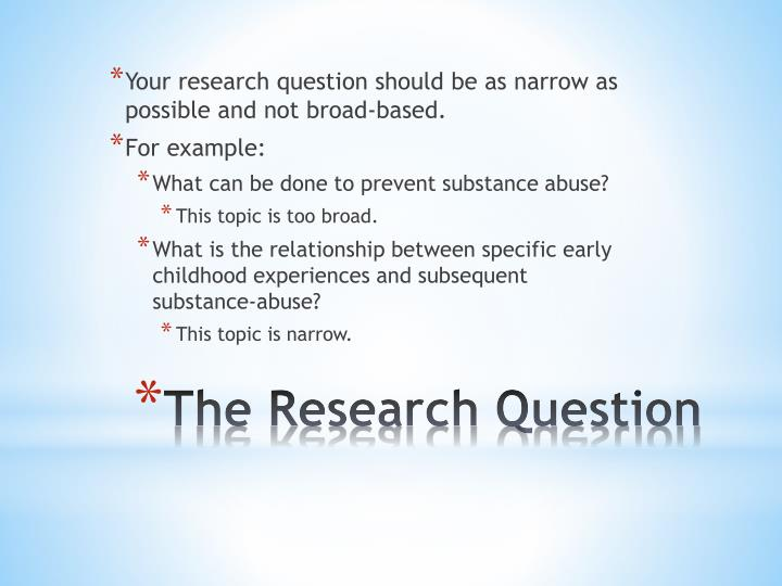 Your research question should be as narrow as possible and not broad-based.