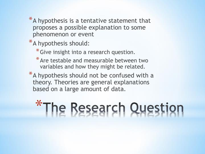 A hypothesis is a tentative statement that proposes a possible explanation to some phenomenon or event