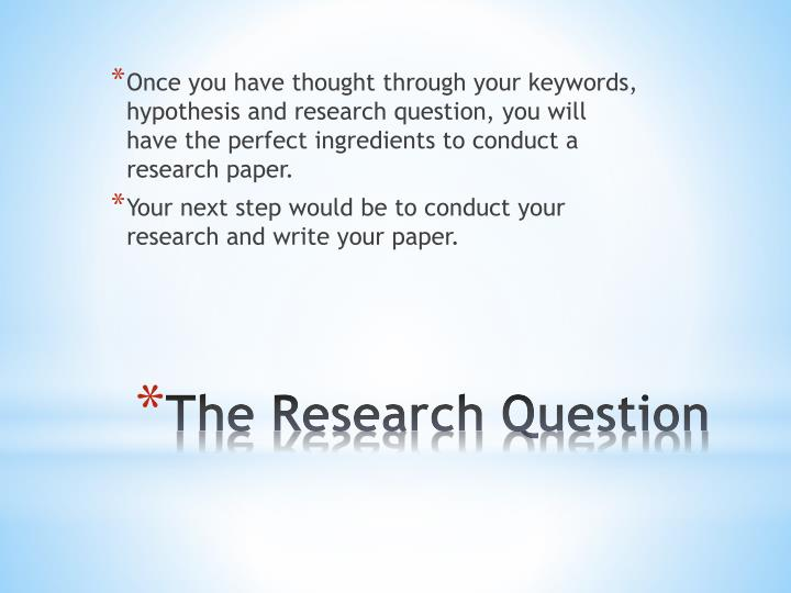 Once you have thought through your keywords, hypothesis and research question, you will have the perfect ingredients to conduct a research paper.