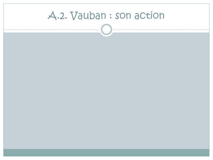 A.2. Vauban : son action