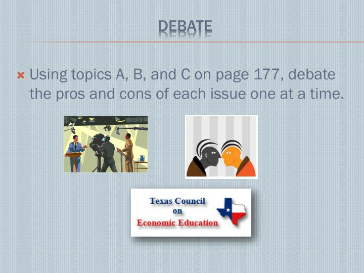 Using topics A, B, and C on page 177, debate the pros and cons of each issue one at a time.