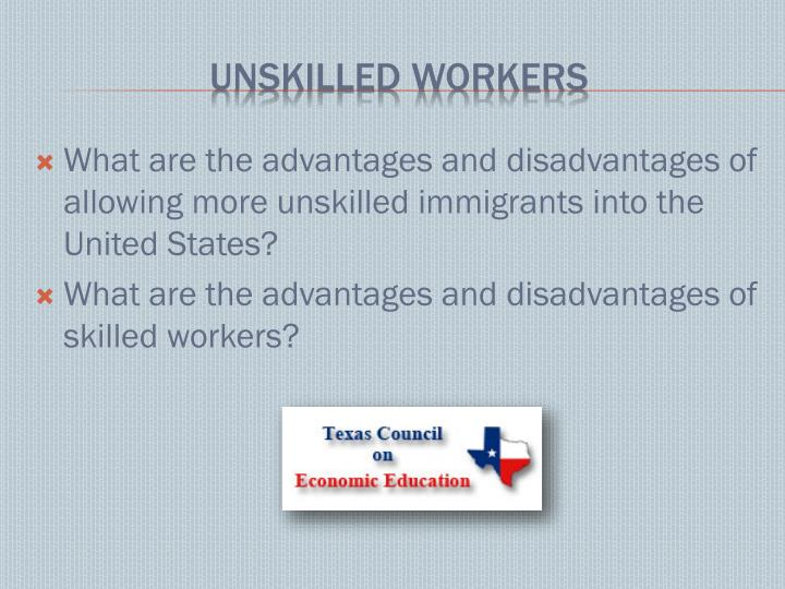 What are the advantages and disadvantages of allowing more unskilled immigrants into the United States?