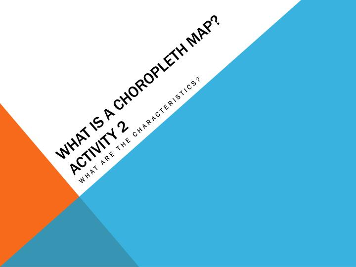 WHAT IS A CHOROPLETH MAP? ACTIVITY 2