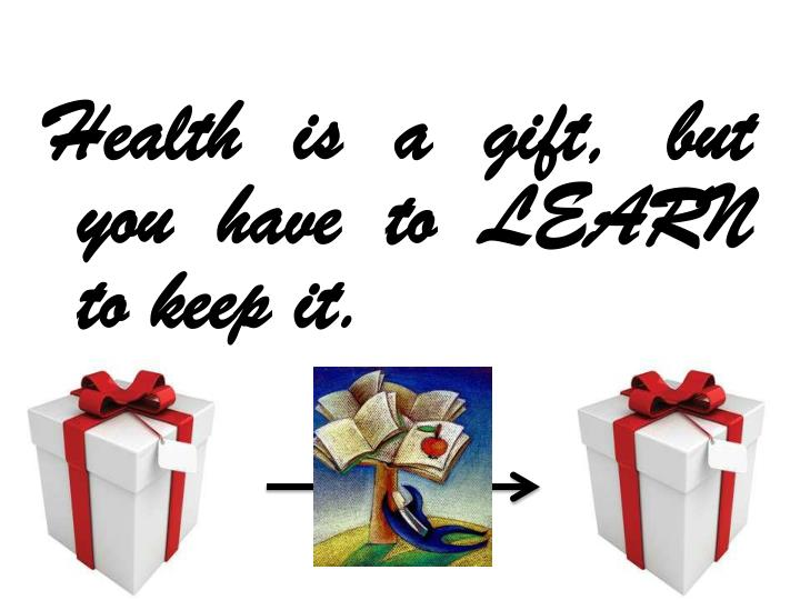 Health is a gift, but you have to LEARN to keep it.