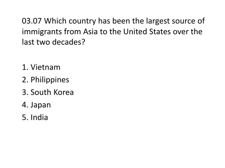 03.07 Which country has been the largest source of immigrants from Asia to the United States over the last two decades?