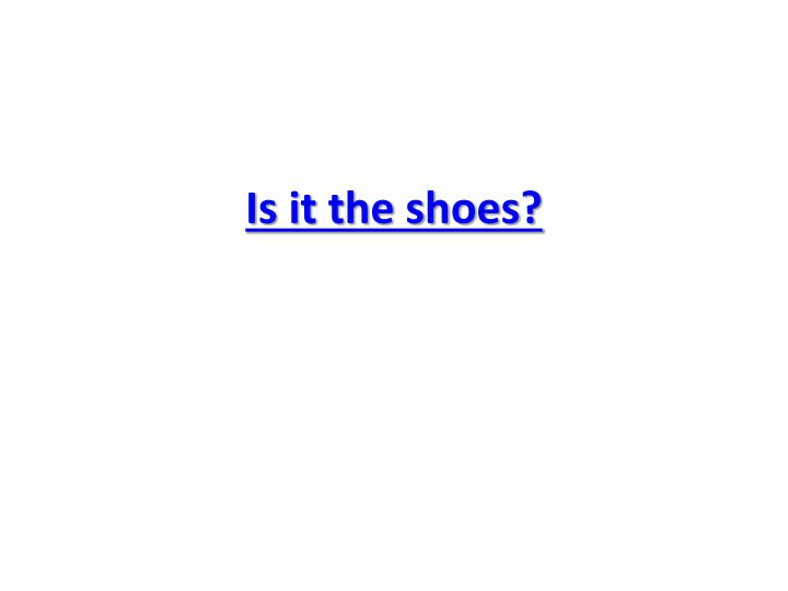 Is it the shoes?