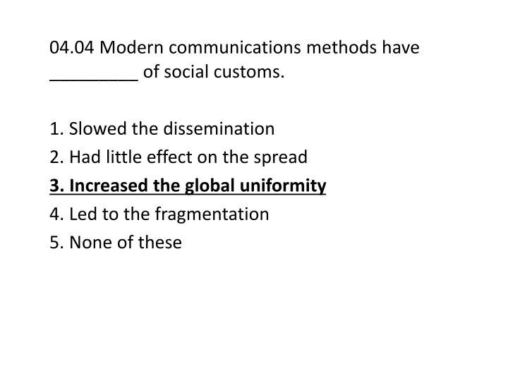 04.04 Modern communications methods have _________ of social customs.