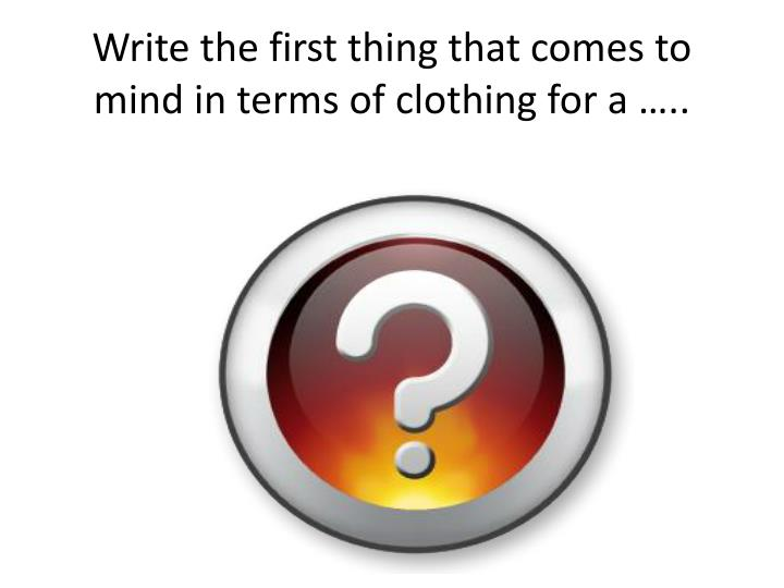 Write the first thing that comes to mind in terms of clothing for a …..