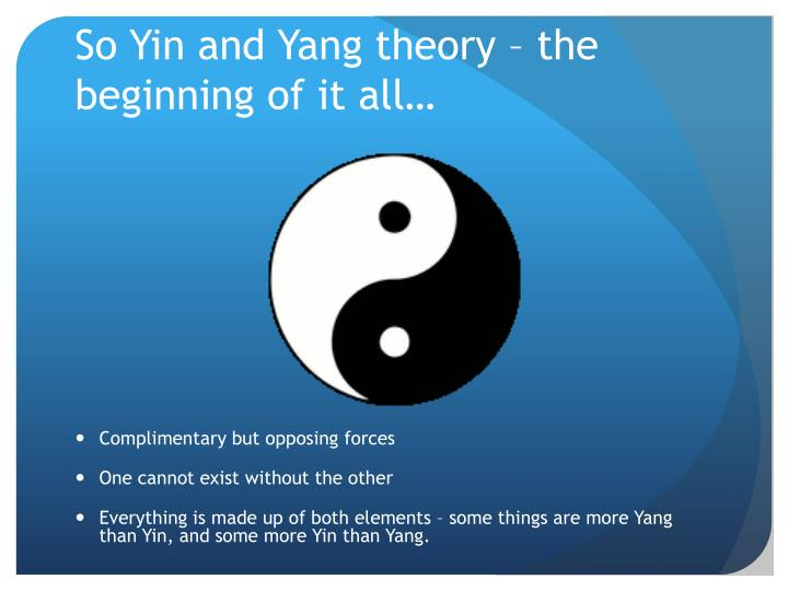 philosophy and theory of yin and yang essay In addition, the theory of yin and yang holds that there are not advantages present without disadvantages and there are not disadvantages that are present without advantages yin attracts the forces of yang and yang attracts the forces of yin the theory also holds that yin gradually turns yang and yang gradually turns yin.