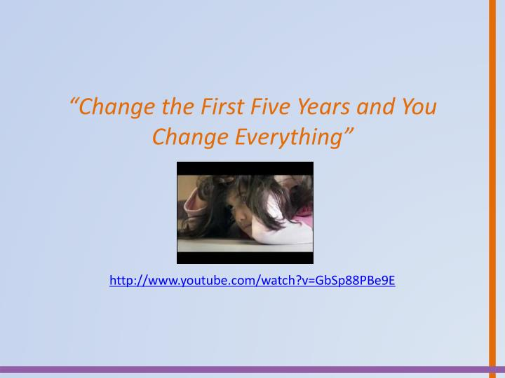 """""""Change the First Five Years and You Change"""