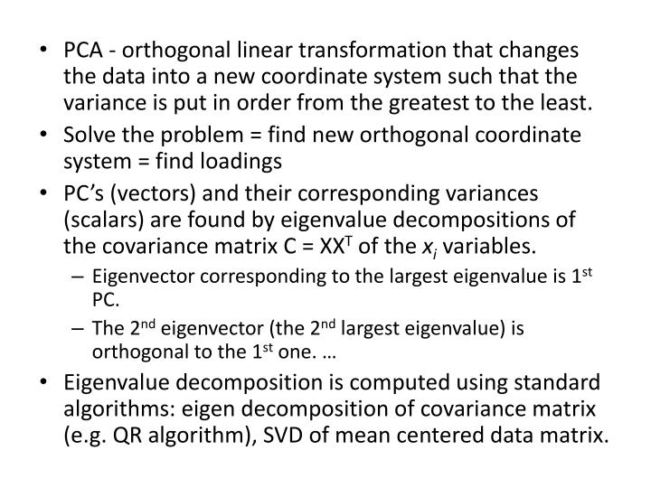 PCA - orthogonal linear transformation that changes the data into a new coordinate system such that the variance is put in order from the greatest to the least.