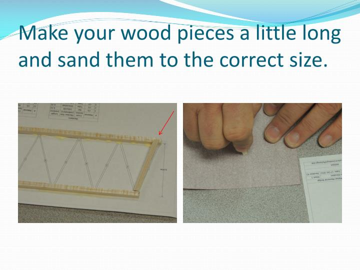 Make your wood pieces a little long and sand them to the correct size.