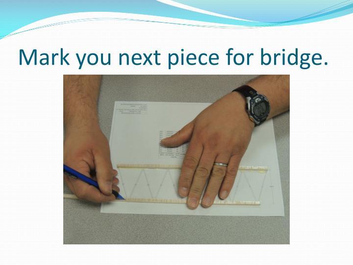 Mark you next piece for bridge.