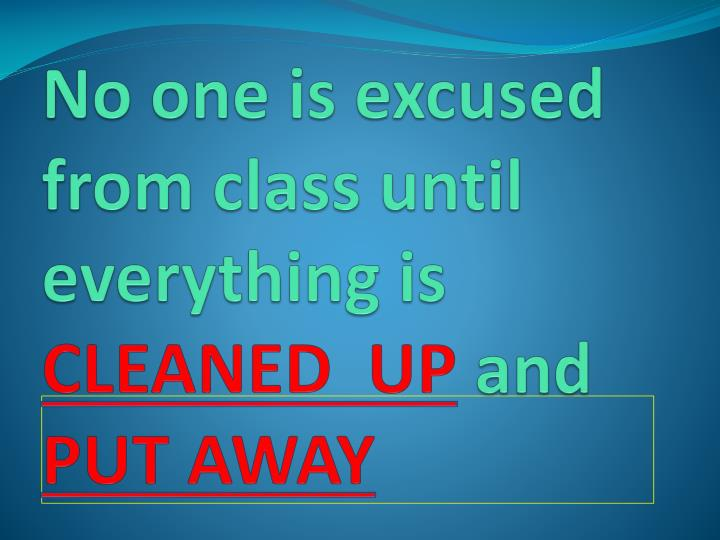 No one is excused from class until everything is