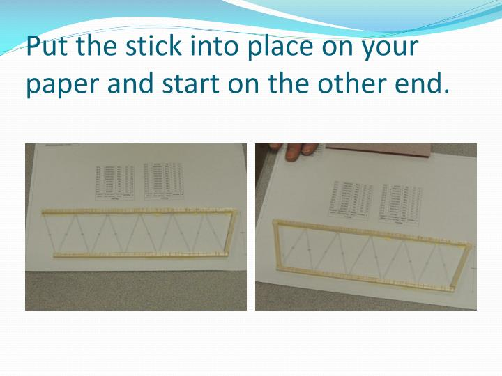 Put the stick into place on your paper and start on the other end.