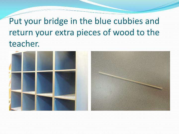 Put your bridge in the blue cubbies and return your extra pieces of wood to the teacher.