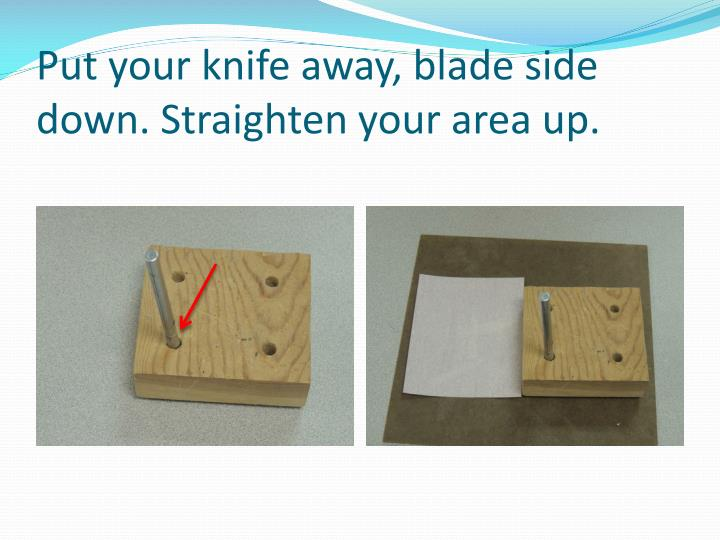 Put your knife away, blade side down. Straighten your area up.