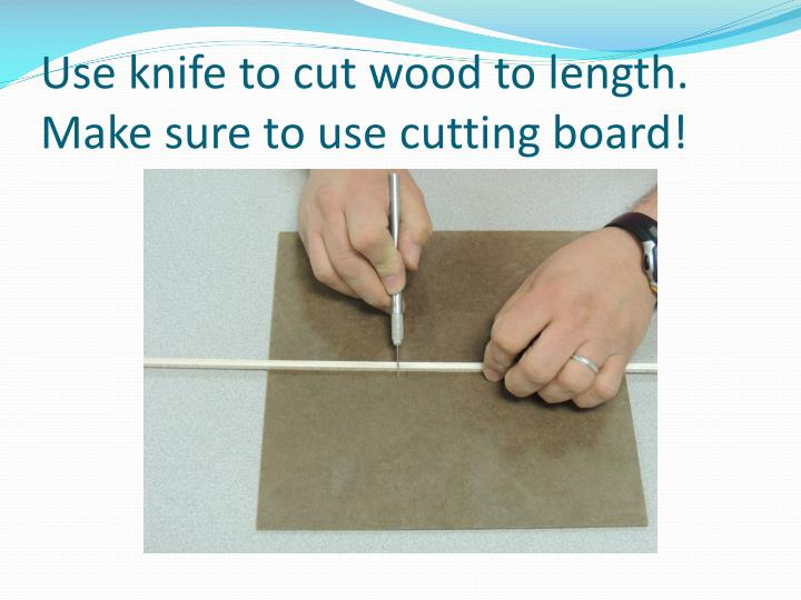 Use knife to cut wood to length.