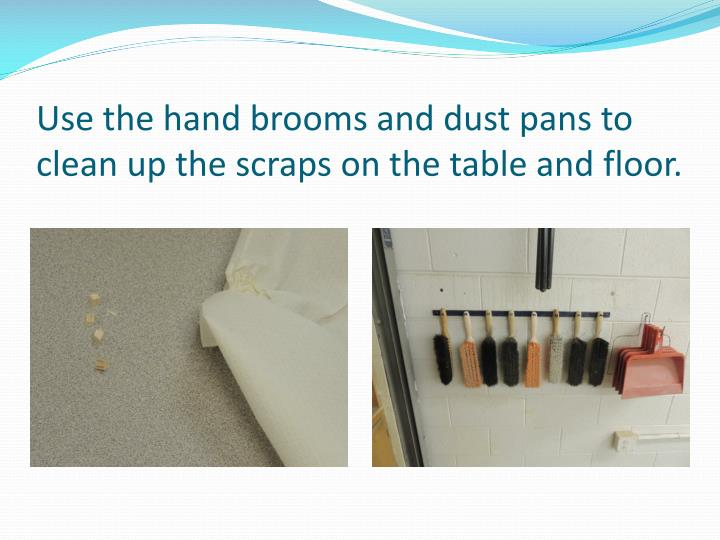 Use the hand brooms and dust pans to clean up the scraps on the table and floor.