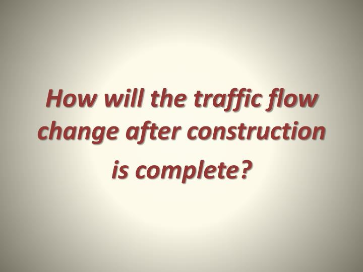 How will the traffic flow change after construction