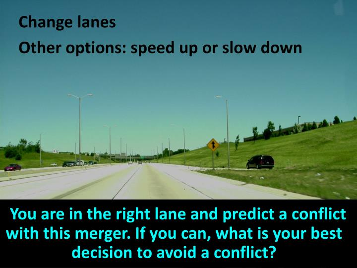 You are in the right lane and predict a conflict with this merger. If you can, what is your best decision to avoid a conflict?