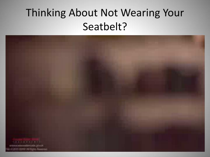 Thinking About Not Wearing Your Seatbelt?