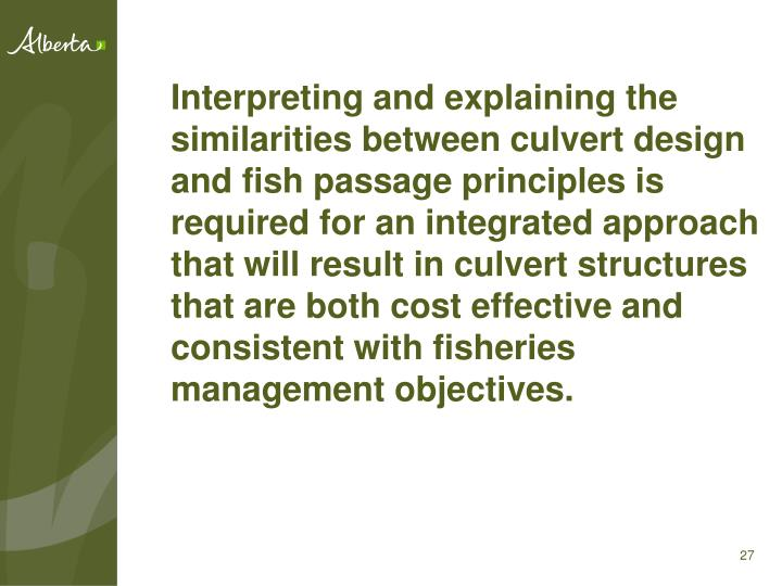 Interpreting and explaining the similarities between culvert design and fish passage principles is required for an integrated approach that will result in culvert structures that are both cost effective and consistent with fisheries management objectives.