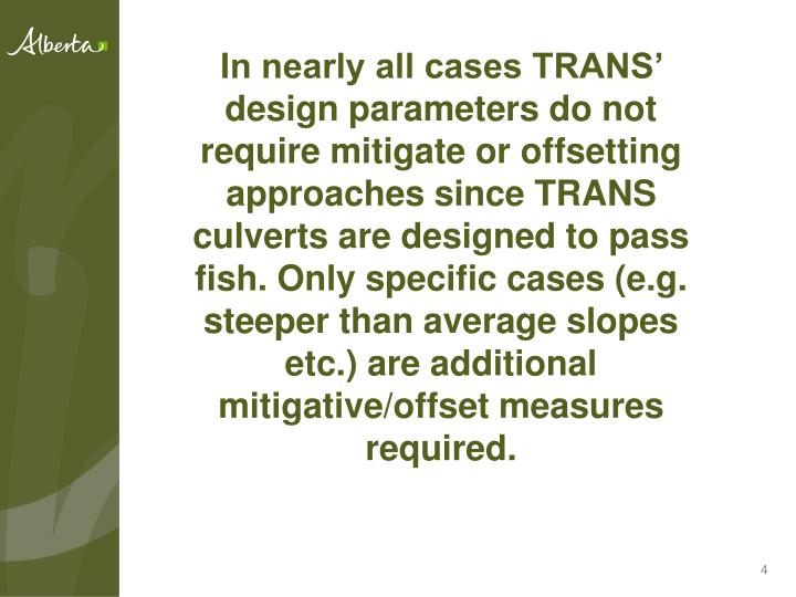 In nearly all cases TRANS' design parameters do not require mitigate or offsetting approaches since TRANS culverts are designed to pass fish. Only specific cases (e.g. steeper than average slopes etc.) are additional mitigative/offset measures required.