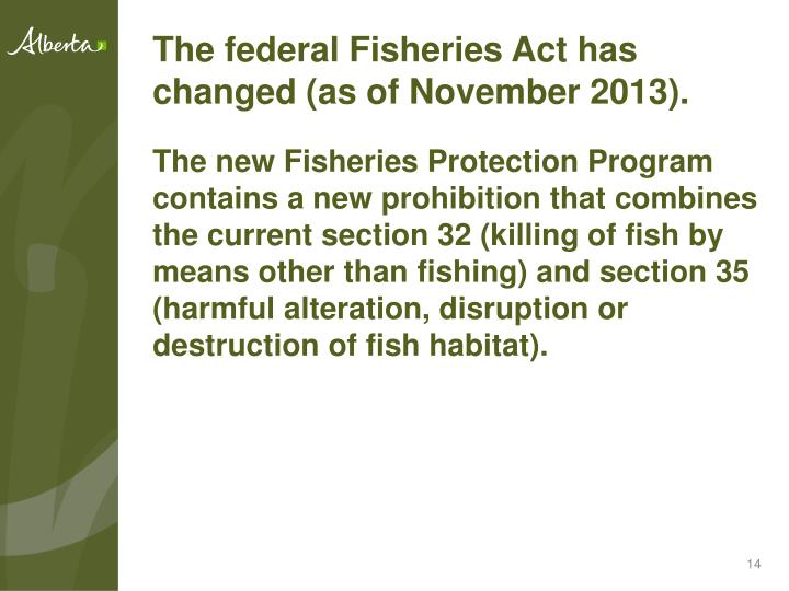 The federal Fisheries Act has changed (as of November 2013).