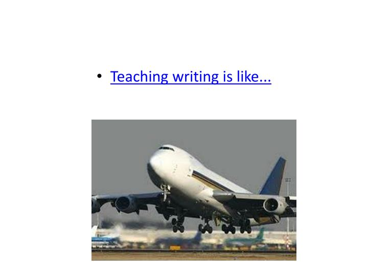 Teaching writing is like...