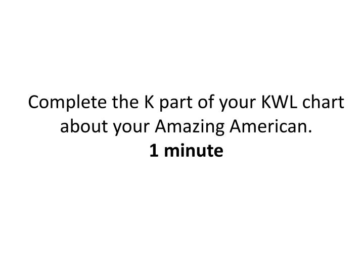 Complete the K part of your KWL chart about your Amazing American.