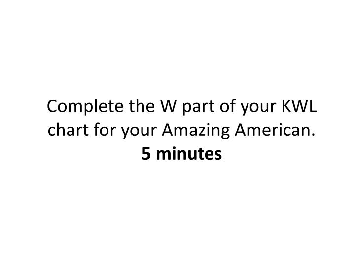 Complete the W part of your KWL chart for your Amazing American.