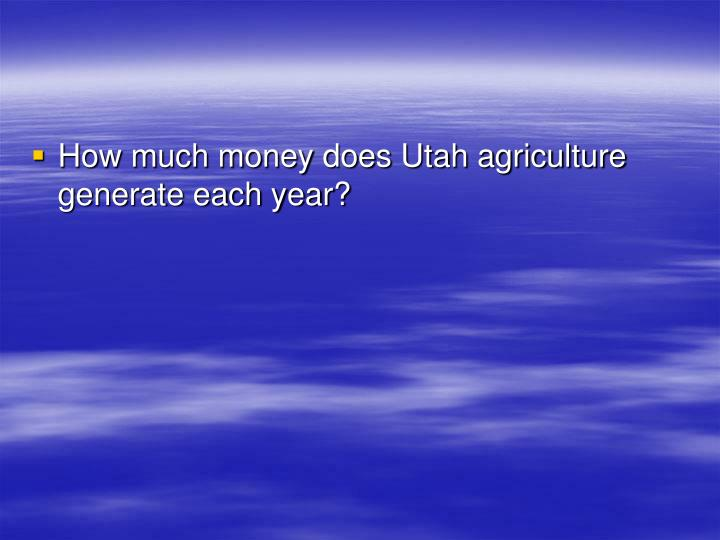 How much money does Utah agriculture generate each year?