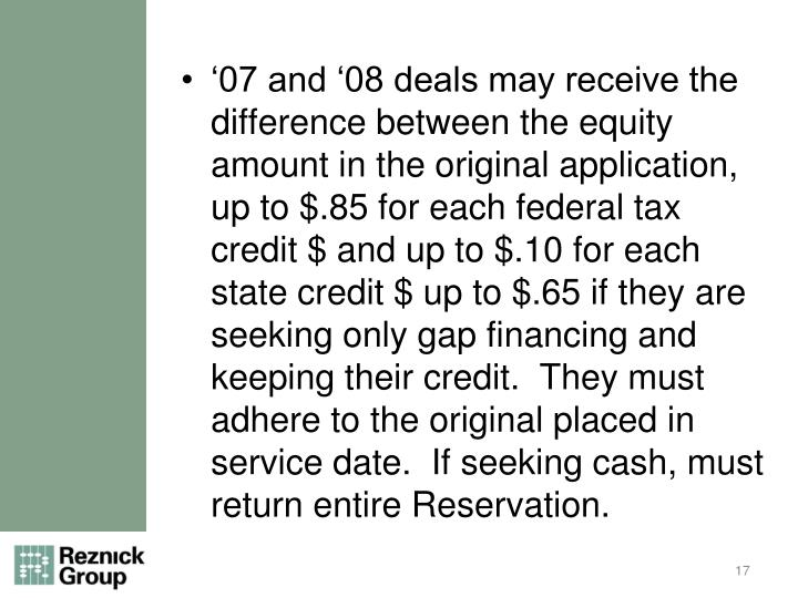 '07 and '08 deals may receive the difference between the equity amount in the original application, up to $.85 for each federal tax credit $ and up to $.10 for each state credit $ up to $.65 if they are seeking only gap financing and keeping their credit.  They must adhere to the original placed in service date.  If seeking cash, must return entire Reservation.