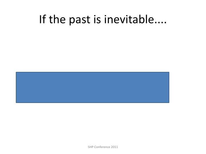If the past is inevitable....