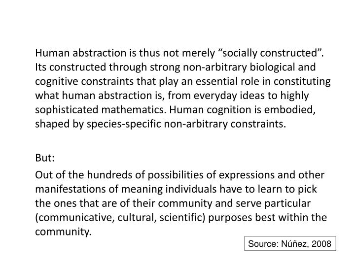 """Human abstraction is thus not merely """"socially constructed"""". Its constructed through strong non-arbitrary biological and cognitive constraints that play an essential role in constituting what human abstraction is, from everyday ideas to highly sophisticated mathematics. Human cognition is embodied, shaped by species-specific non-arbitrary constraints."""