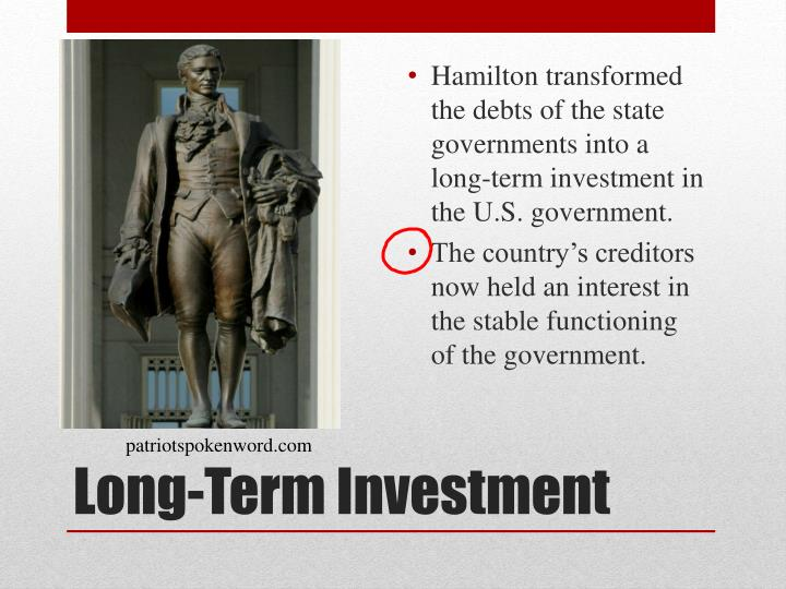 Hamilton transformed the debts of the state governments into a long-term investment in the U.S. government.