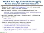 about 70 years ago the possibility of tapping nuclear energy on earth was discovered