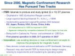 since 2000 magnetic confinement research has pursued two tracks