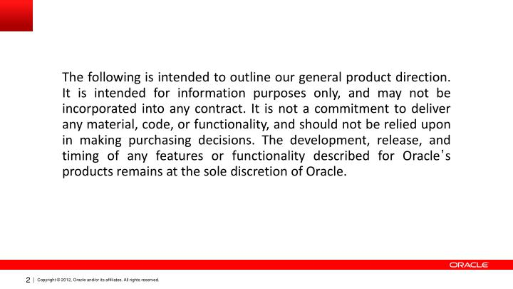The following is intended to outline our general product direction. It is intended for information purposes only, and may not be incorporated into any contract. It is not a commitment to deliver any material, code, or functionality, and should not be relied upon in making purchasing decisions. The development, release, and timing of any features or functionality described for Oracle