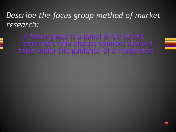 Describe the focus group method of market research: