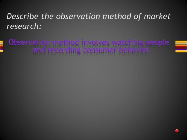 Describe the observation method of market research: