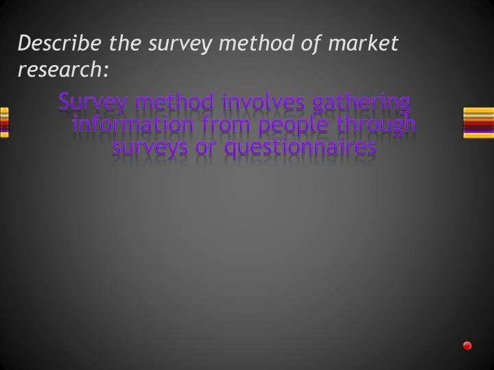 Describe the survey method of market research:
