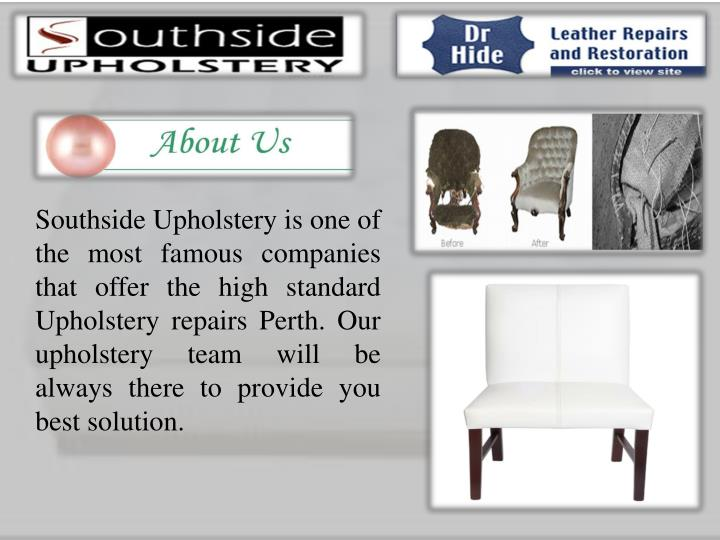 Southside Upholstery is one of the most famous companies that offer the high standard Upholstery repairs Perth. Our upholstery team will be always there to provide you best solution.