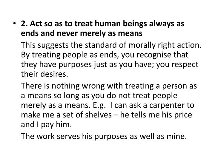 2. Act so as to treat human beings always as ends and never merely as means
