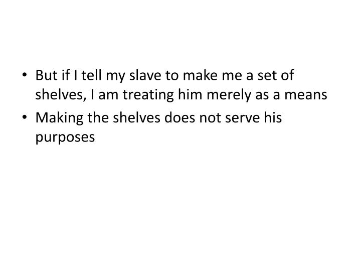 But if I tell my slave to make me a set of shelves, I am treating him merely as a means