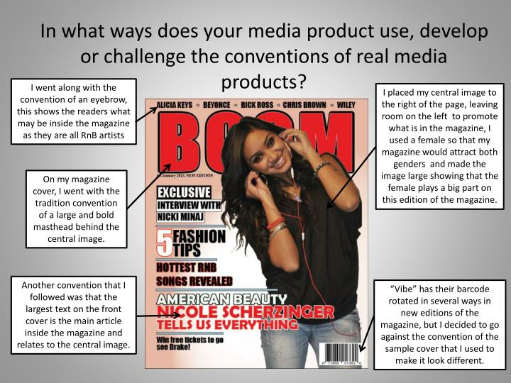 In what ways does your media product use, develop or challenge the conventions of real media product...